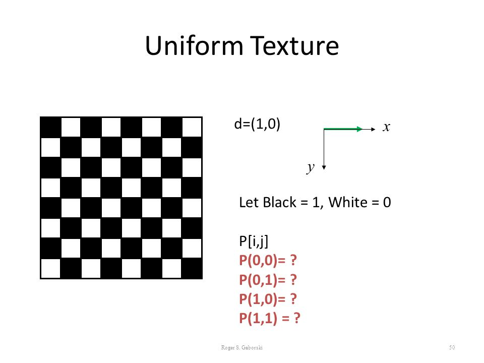 Uniform Texture d=(1,0) x y Let Black = 1, White = 0 P[i,j] P(0,0)=